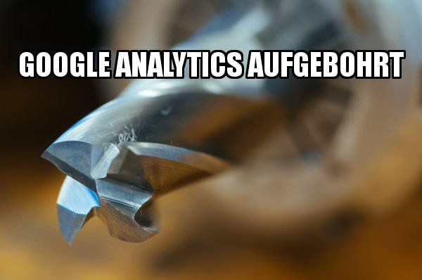 Google Analytics aufbohren